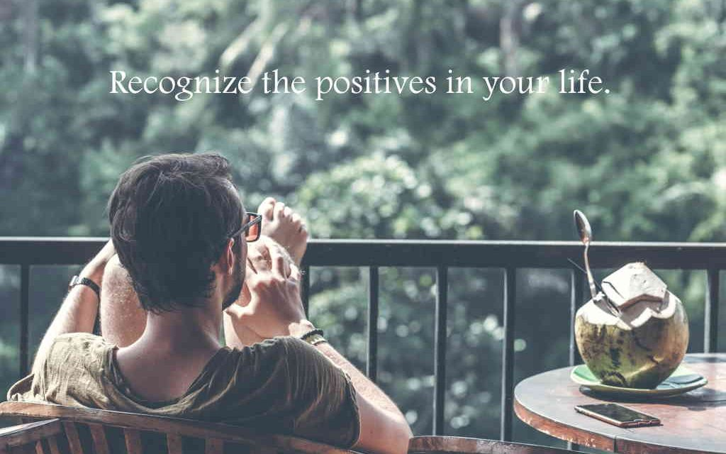 Recognize the Positives in Your Life and Be Grateful for Them