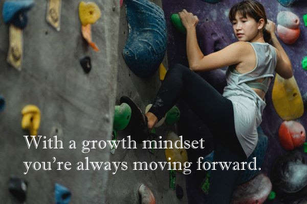 with a growth mindset you are always moving forward.